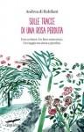 Andrea Di Robilant, Sulle tracce di una rosa perduta, Corbaccio, 2014