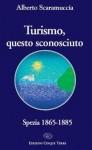 Alberto Scaramuccia : Turismo questo sconosciuto. Spezia 1865-1885