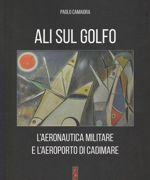 Paolo Camaiora, Ali sul Golfo. L'Aeronautica militare e l'aeroporto di Cadimare (Circolo La Sprugola, 2017)