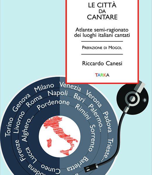 Riccardo Canesi, Lecittà da cantare, atlante semi-ragionato dei luoghi italiani cantati (Edizioni Tarka, 2018)