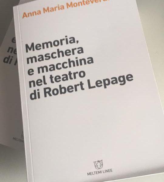 Anna Maria Monteverdi, Memoria, maschera e macchina nel teatro di Robert Lepage (Meltemi, 2018)