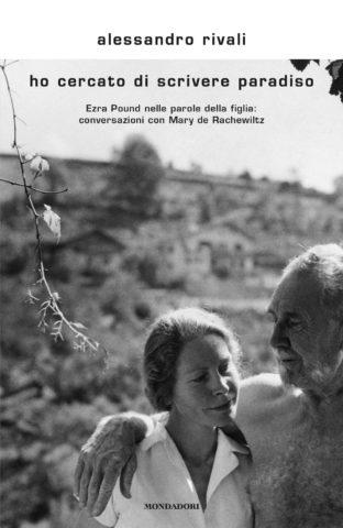 Alessandro Rivali, Ho cercato di scrivere Paradiso, Ezra Pound nelle parole della figlia, conversazioni con Mary de Rachewiltz (Mondadori, 2018)